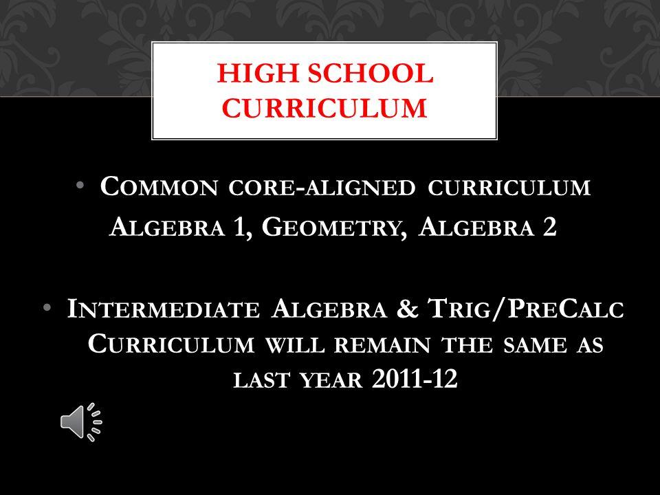C OMMON CORE - ALIGNED CURRICULUM A LGEBRA 1, G EOMETRY, A LGEBRA 2 I NTERMEDIATE A LGEBRA & T RIG /P RE C ALC C URRICULUM WILL REMAIN THE SAME AS LAST YEAR 2011-12 HIGH SCHOOL CURRICULUM