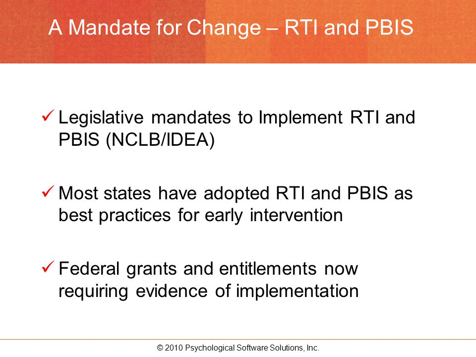 © 2010 Psychological Software Solutions, Inc. A Mandate for Change – RTI and PBIS Legislative mandates to Implement RTI and PBIS (NCLB/IDEA) Most stat