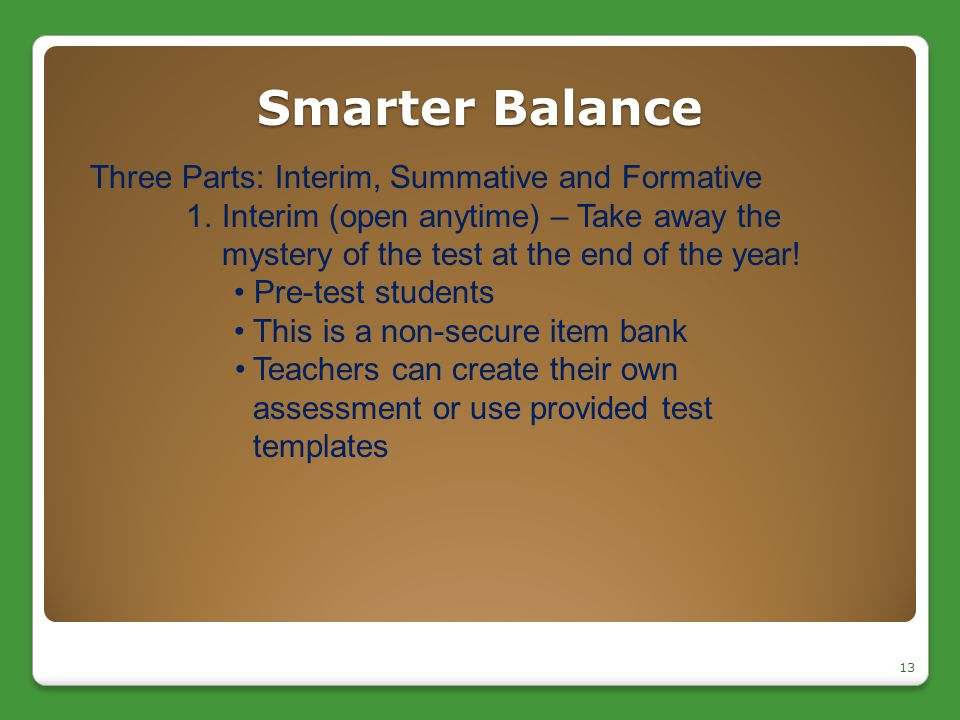 Smarter Balance 13 Three Parts: Interim, Summative and Formative 1.Interim (open anytime) – Take away the mystery of the test at the end of the year!