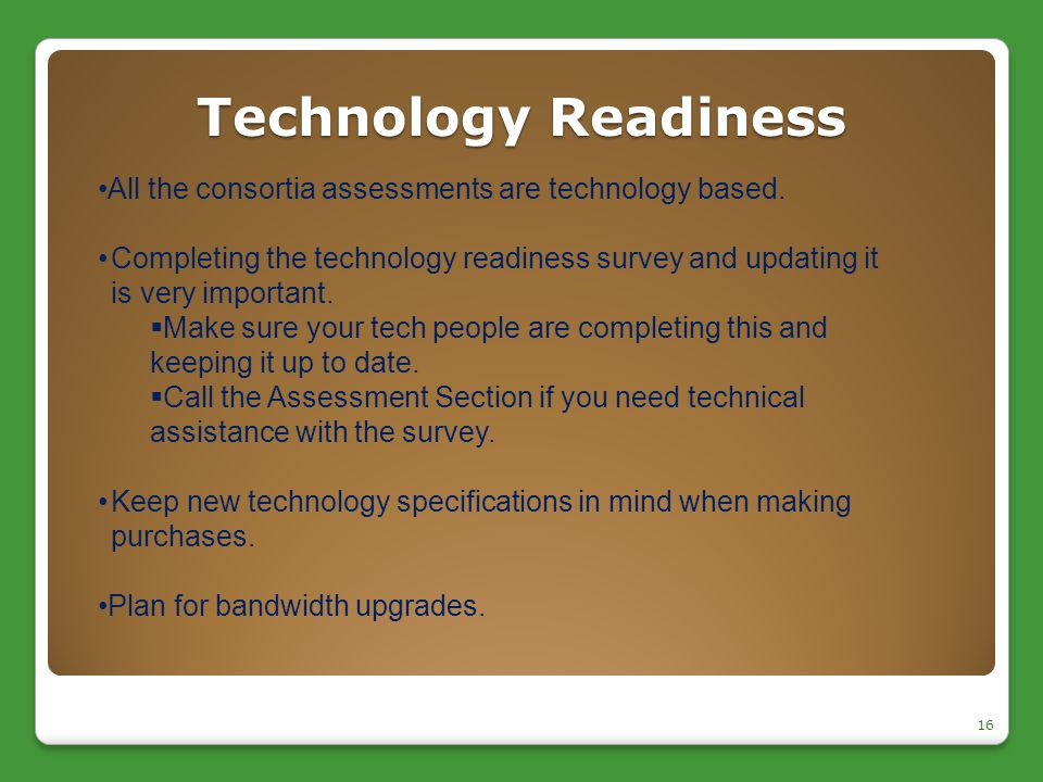Technology Readiness 16 All the consortia assessments are technology based. Completing the technology readiness survey and updating it is very importa