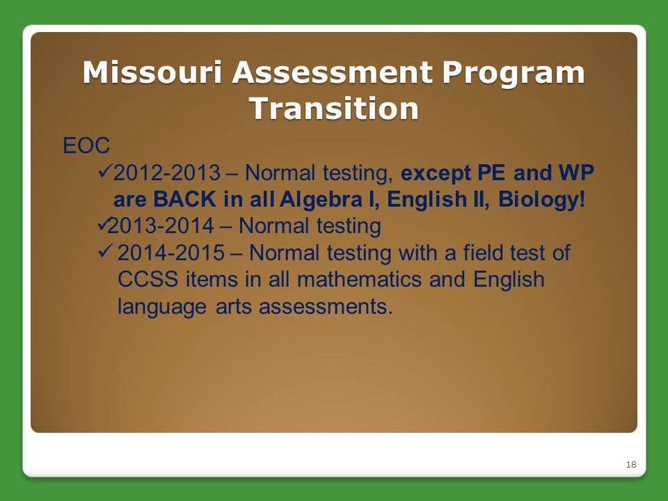 Missouri Assessment Program Transition 18 EOC 2012-2013 – Normal testing, except PE and WP are BACK in all Algebra I, English II, Biology! 2013-2014 –