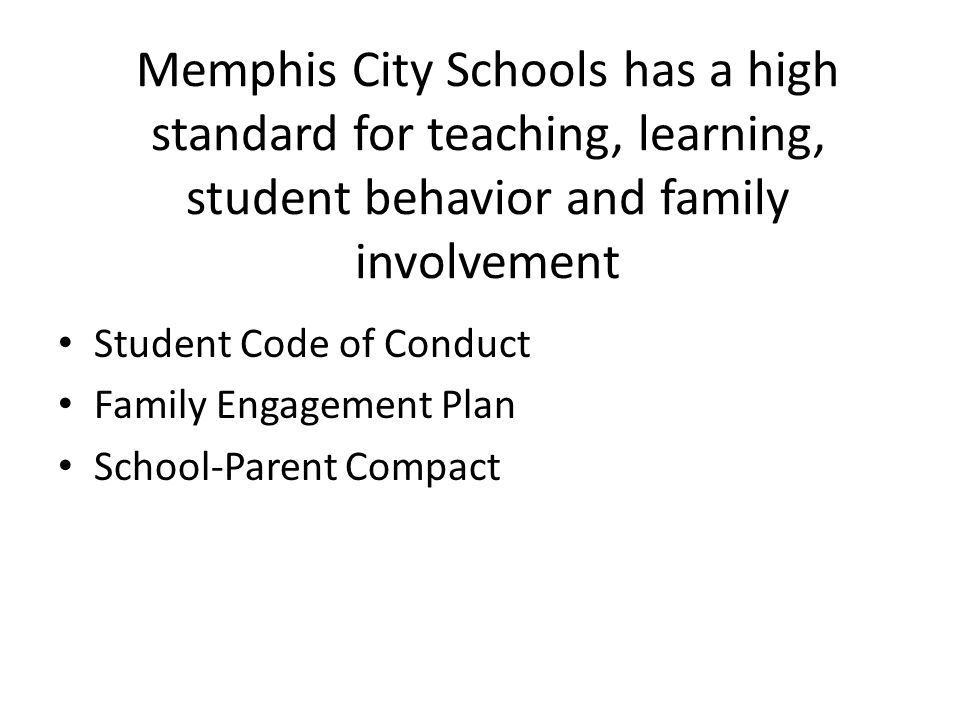 Memphis City Schools has a high standard for teaching, learning, student behavior and family involvement Student Code of Conduct Family Engagement Plan School-Parent Compact