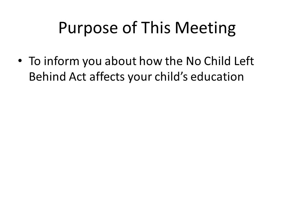 Purpose of This Meeting To inform you about how the No Child Left Behind Act affects your child's education