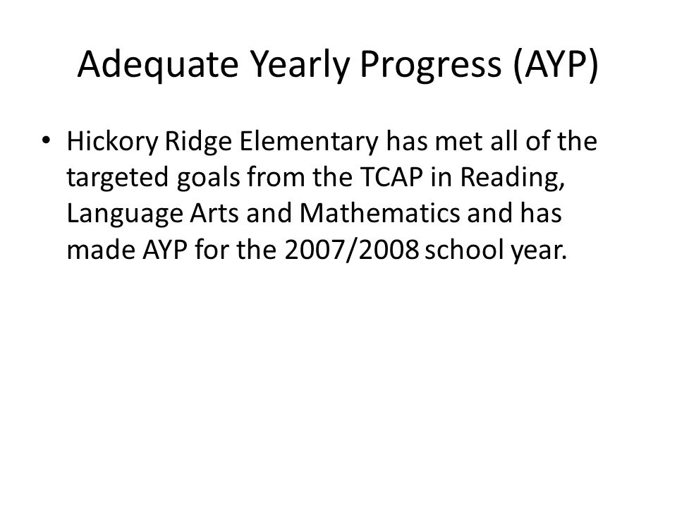 Adequate Yearly Progress (AYP) Hickory Ridge Elementary has met all of the targeted goals from the TCAP in Reading, Language Arts and Mathematics and has made AYP for the 2007/2008 school year.