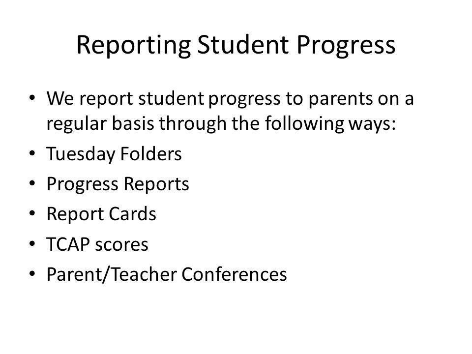 Reporting Student Progress We report student progress to parents on a regular basis through the following ways: Tuesday Folders Progress Reports Report Cards TCAP scores Parent/Teacher Conferences