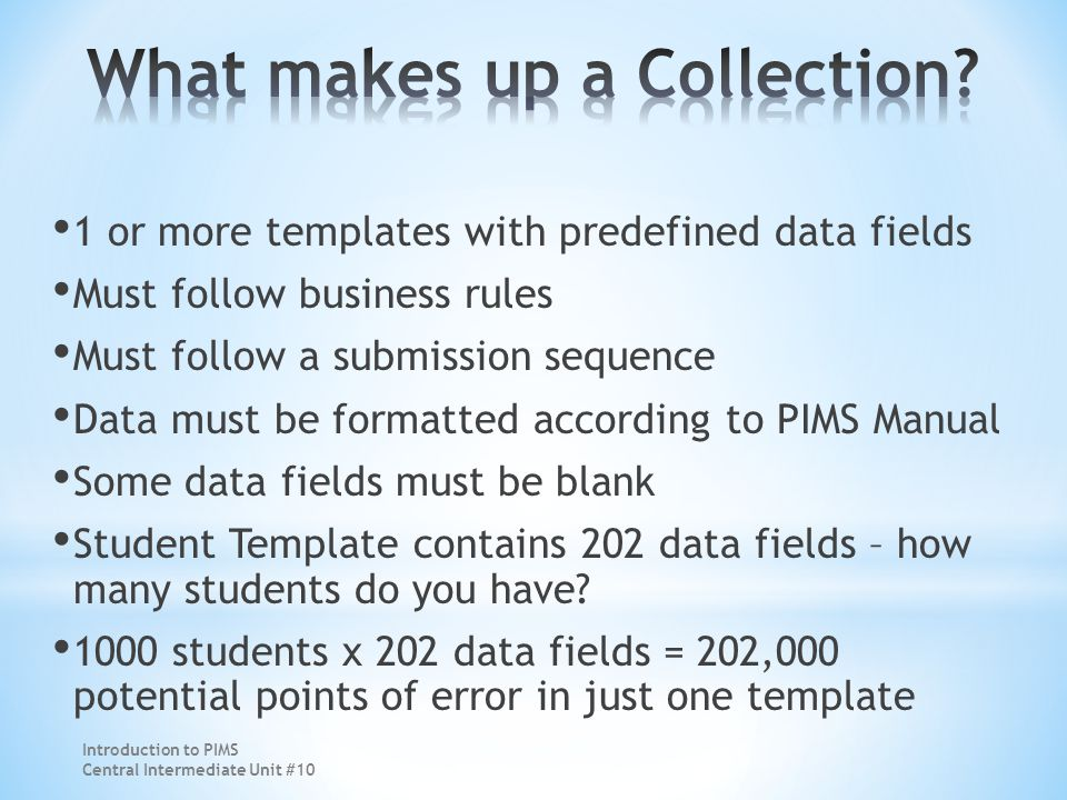 1 or more templates with predefined data fields Must follow business rules Must follow a submission sequence Data must be formatted according to PIMS Manual Some data fields must be blank Student Template contains 202 data fields – how many students do you have.