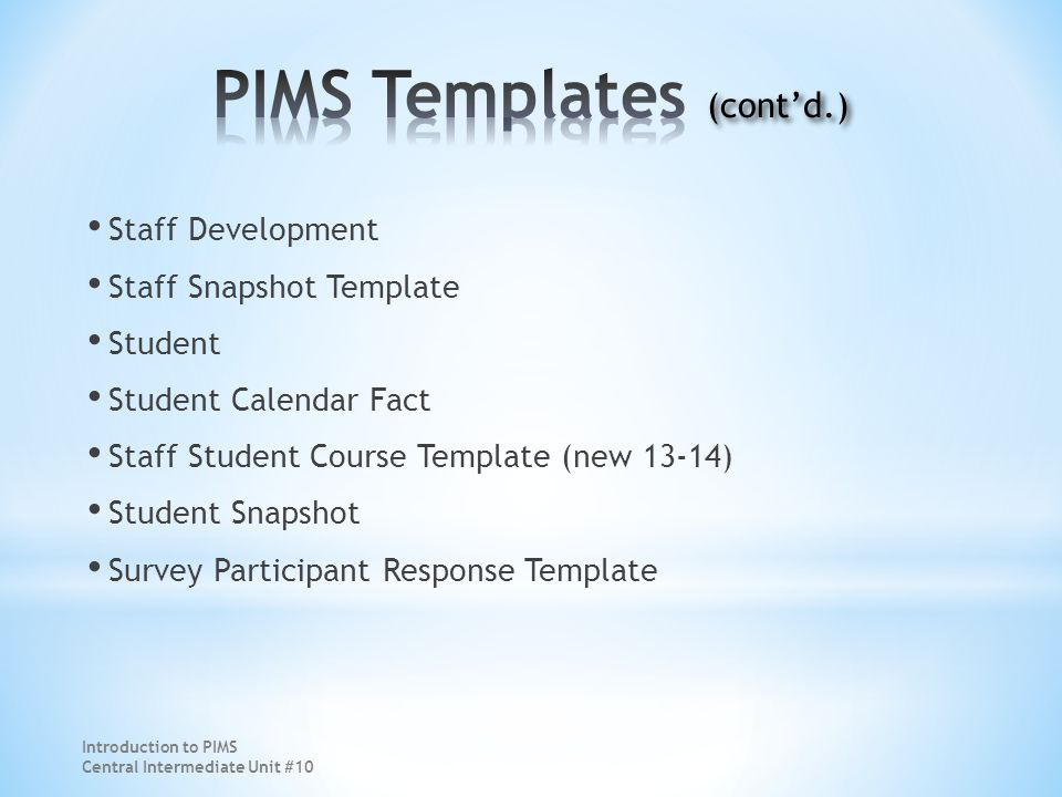 Staff Development Staff Snapshot Template Student Student Calendar Fact Staff Student Course Template (new 13-14) Student Snapshot Survey Participant Response Template Introduction to PIMS Central Intermediate Unit #10