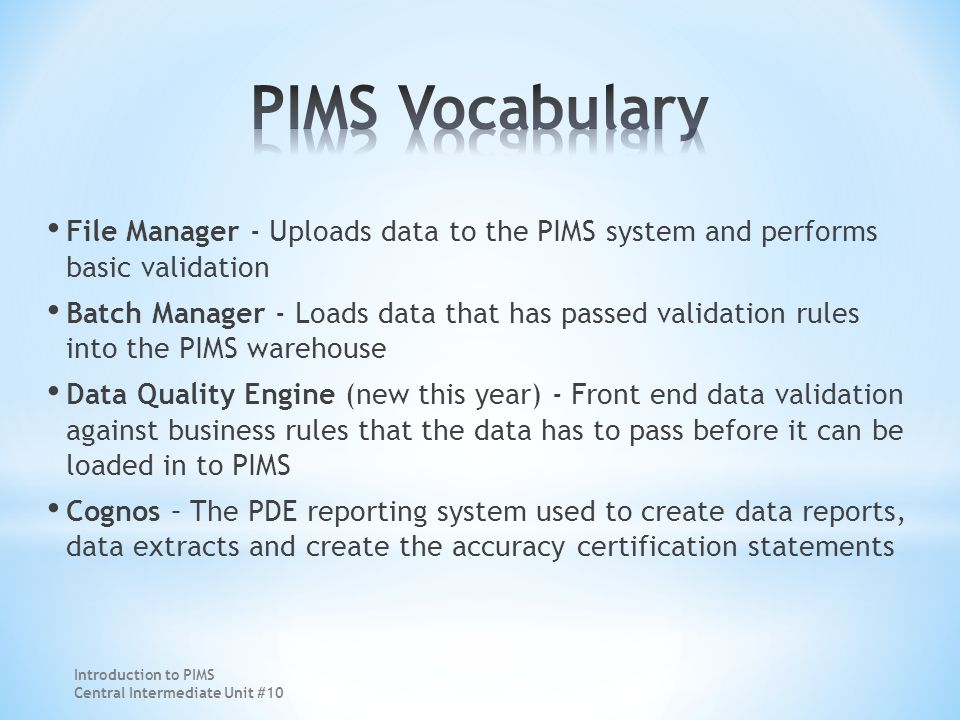 File Manager - Uploads data to the PIMS system and performs basic validation Batch Manager - Loads data that has passed validation rules into the PIMS warehouse Data Quality Engine (new this year) - Front end data validation against business rules that the data has to pass before it can be loaded in to PIMS Cognos – The PDE reporting system used to create data reports, data extracts and create the accuracy certification statements Introduction to PIMS Central Intermediate Unit #10