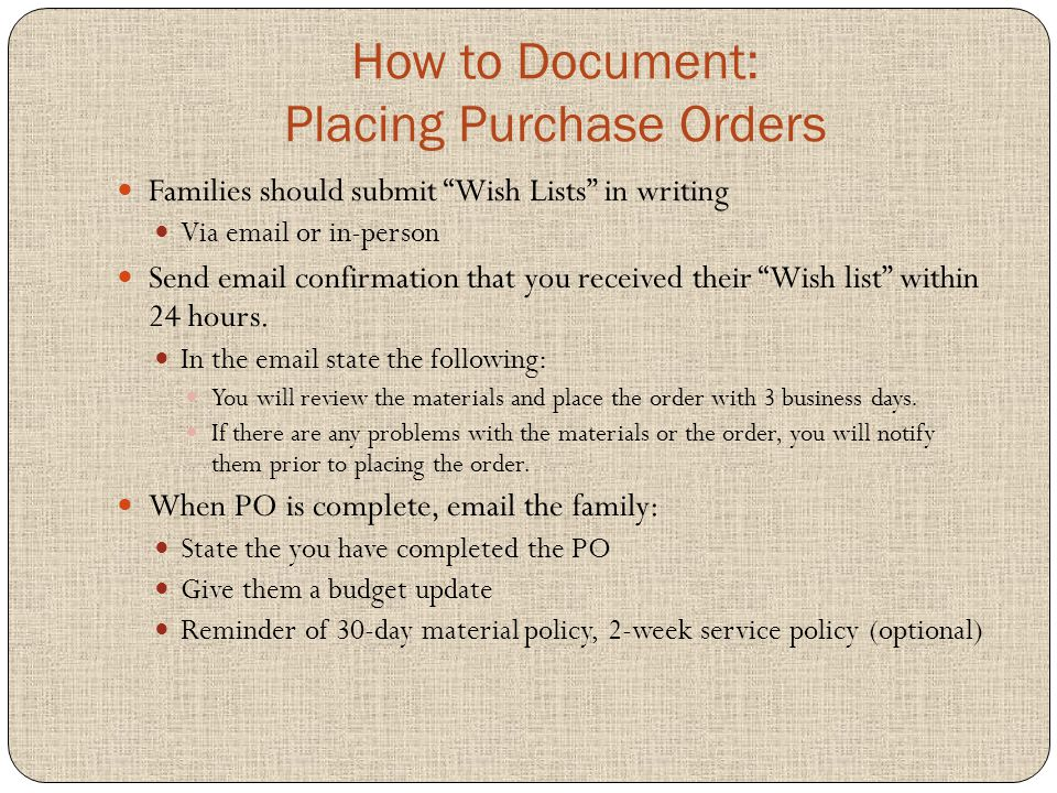How to Document: Placing Purchase Orders Families should submit Wish Lists in writing Via email or in-person Send email confirmation that you received their Wish list within 24 hours.