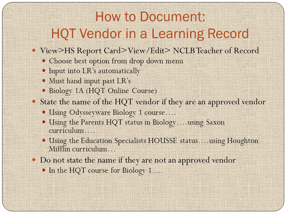 How to Document: HQT Vendor in a Learning Record View>HS Report Card> View/Edit> NCLB Teacher of Record Choose best option from drop down menu Input into LR's automatically Must hand input past LR's Biology 1A (HQT Online Course) State the name of the HQT vendor if they are an approved vendor Using Odysseyware Biology 1 course….