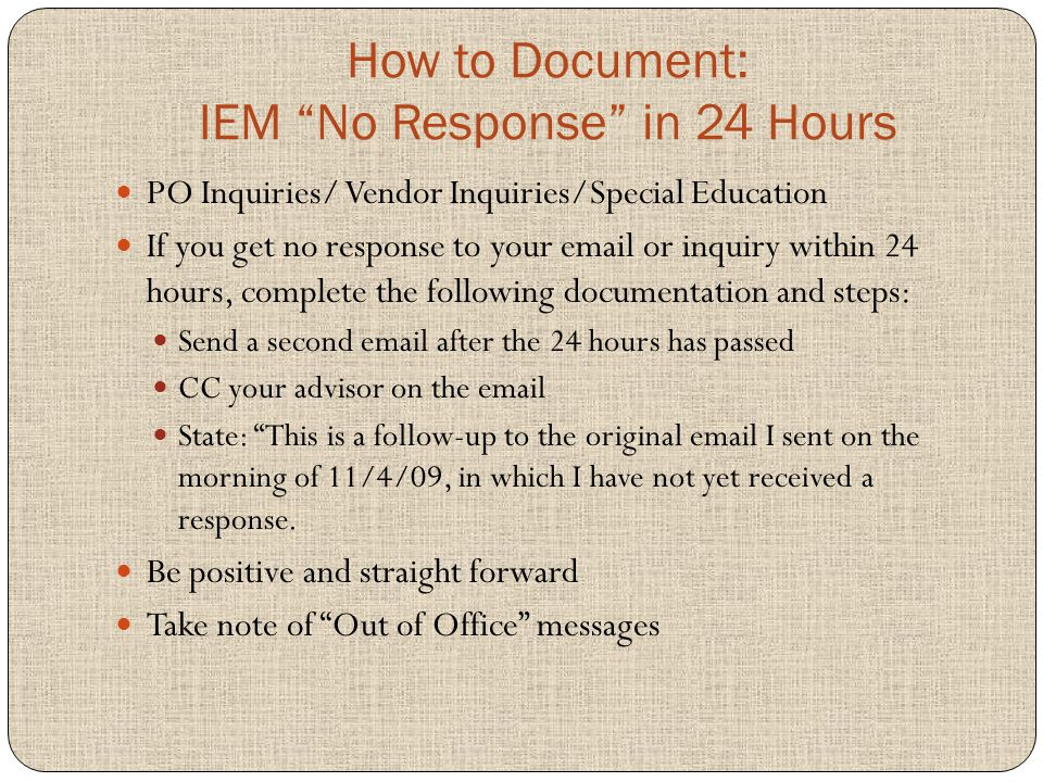 How to Document: IEM No Response in 24 Hours PO Inquiries/ Vendor Inquiries/Special Education If you get no response to your email or inquiry within 24 hours, complete the following documentation and steps: Send a second email after the 24 hours has passed CC your advisor on the email State: This is a follow-up to the original email I sent on the morning of 11/4/09, in which I have not yet received a response.