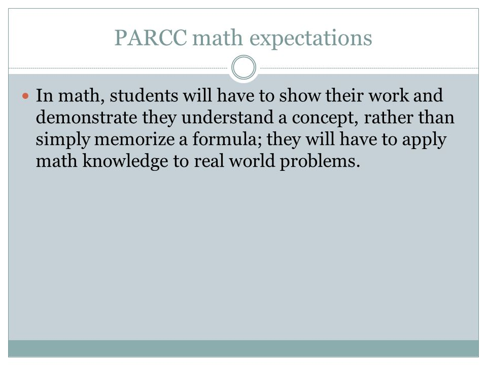 PARCC math expectations In math, students will have to show their work and demonstrate they understand a concept, rather than simply memorize a formula; they will have to apply math knowledge to real world problems.