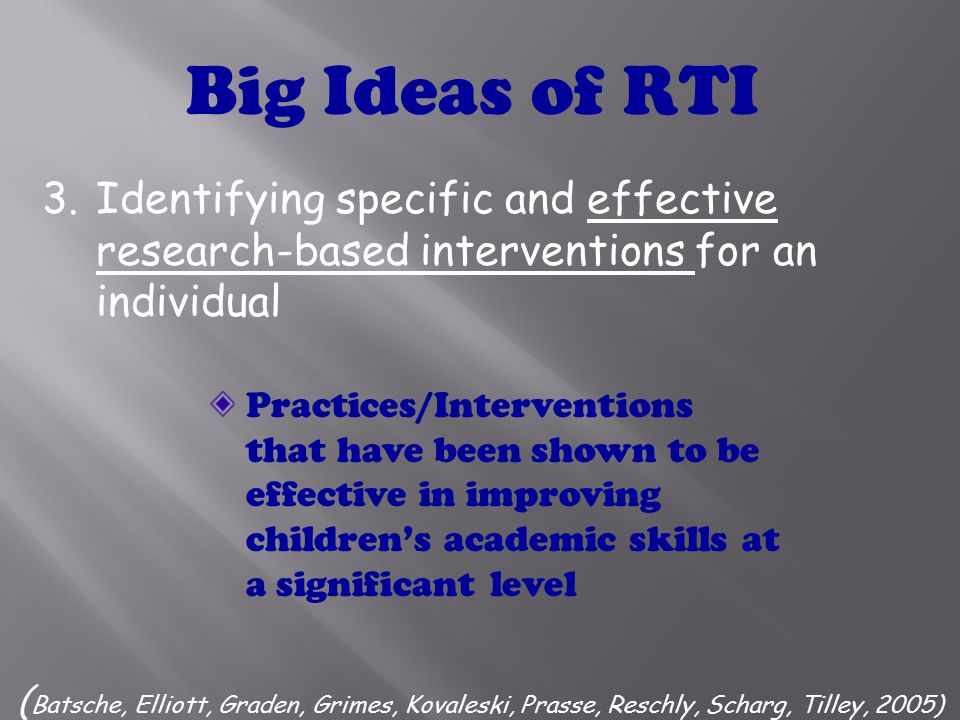 2.Measuring rate of improvement (ROI) over time and level of performance to make important educational decisions ( Batsche, Elliott, Graden, Grimes, Kovaleski, Prasse, Reschly, Scharg, Tilley, 2005) Big Ideas of RTI A student's growth in achievement or behavior competencies over time compared to baseline level A student's relative standing on some dimension of achievement/ performance compared to expected performance