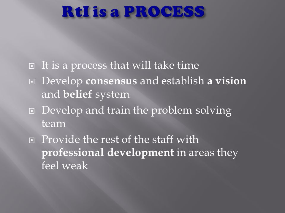  It is a process that will take time  Develop consensus and establish a vision and belief system  Develop and train the problem solving team  Provide the rest of the staff with professional development in areas they feel weak