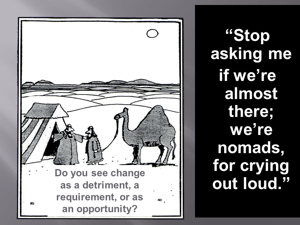 Stop asking me if we're almost there; we're nomads, for crying out loud. Do you see change as a detriment, a requirement, or as an opportunity?