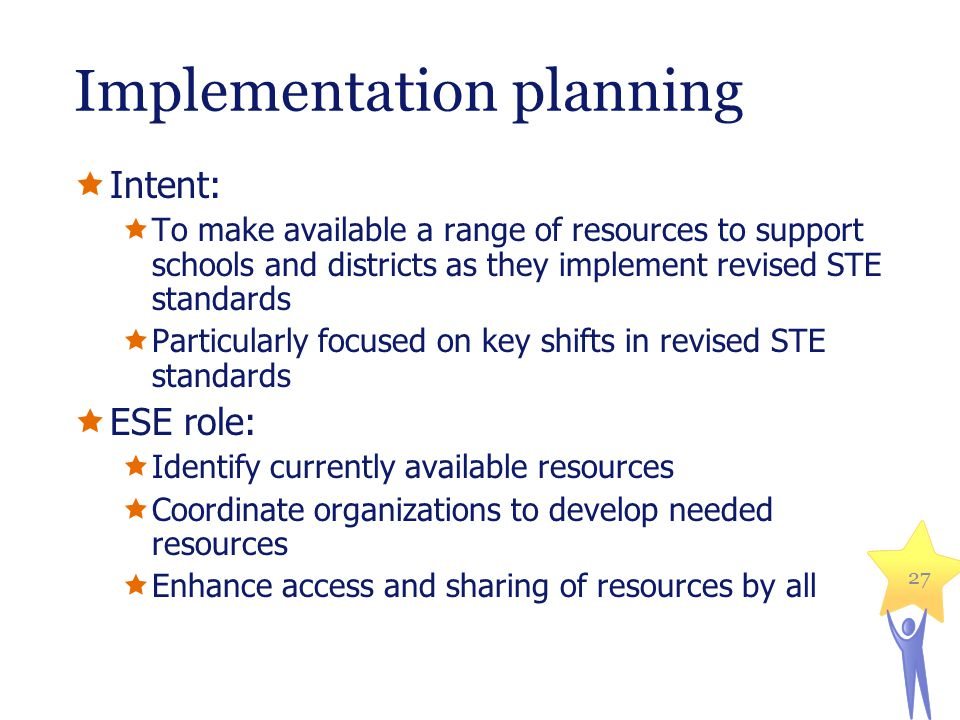 Implementation planning  Intent:  To make available a range of resources to support schools and districts as they implement revised STE standards  Particularly focused on key shifts in revised STE standards  ESE role:  Identify currently available resources  Coordinate organizations to develop needed resources  Enhance access and sharing of resources by all 27