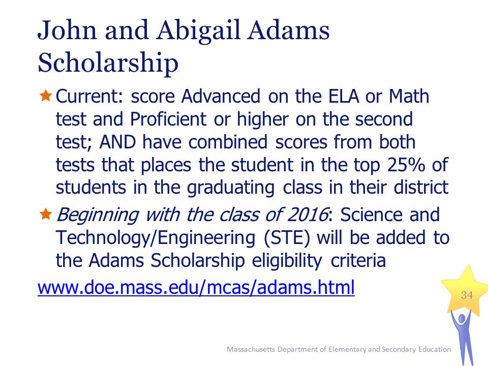 John and Abigail Adams Scholarship  Current: score Advanced on the ELA or Math test and Proficient or higher on the second test; AND have combined scores from both tests that places the student in the top 25% of students in the graduating class in their district  Beginning with the class of 2016: Science and Technology/Engineering (STE) will be added to the Adams Scholarship eligibility criteria www.doe.mass.edu/mcas/adams.html Massachusetts Department of Elementary and Secondary Education 34