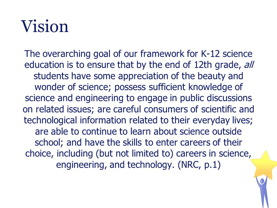 Vision The overarching goal of our framework for K-12 science education is to ensure that by the end of 12th grade, all students have some appreciation of the beauty and wonder of science; possess sufficient knowledge of science and engineering to engage in public discussions on related issues; are careful consumers of scientific and technological information related to their everyday lives; are able to continue to learn about science outside school; and have the skills to enter careers of their choice, including (but not limited to) careers in science, engineering, and technology.
