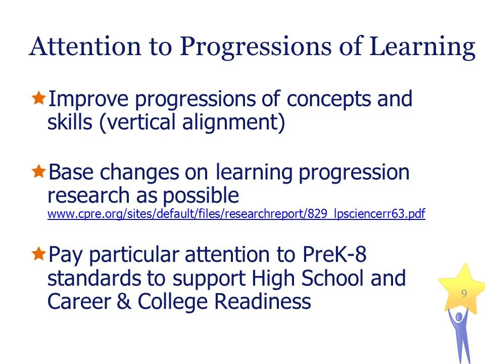 Attention to Progressions of Learning  Improve progressions of concepts and skills (vertical alignment)  Base changes on learning progression research as possible www.cpre.org/sites/default/files/researchreport/829_lpsciencerr63.pdf www.cpre.org/sites/default/files/researchreport/829_lpsciencerr63.pdf  Pay particular attention to PreK-8 standards to support High School and Career & College Readiness 9