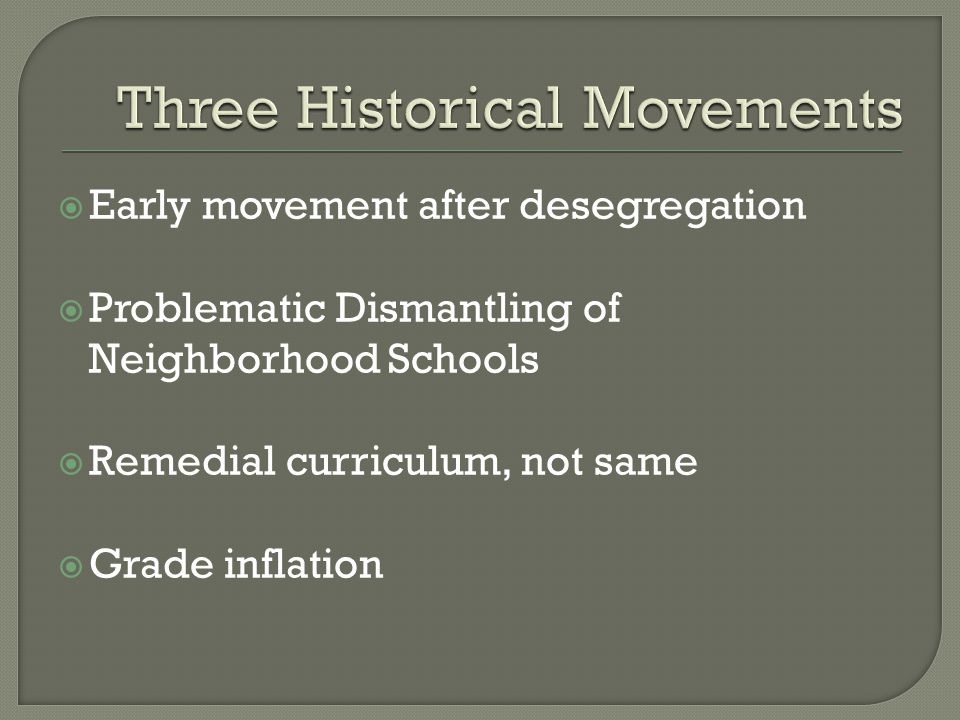  Early movement after desegregation  Problematic Dismantling of Neighborhood Schools  Remedial curriculum, not same  Grade inflation