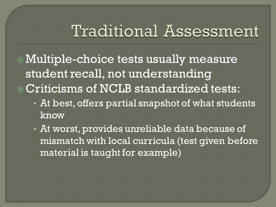 Multiple-choice tests usually measure student recall, not understanding  Criticisms of NCLB standardized tests: At best, offers partial snapshot of