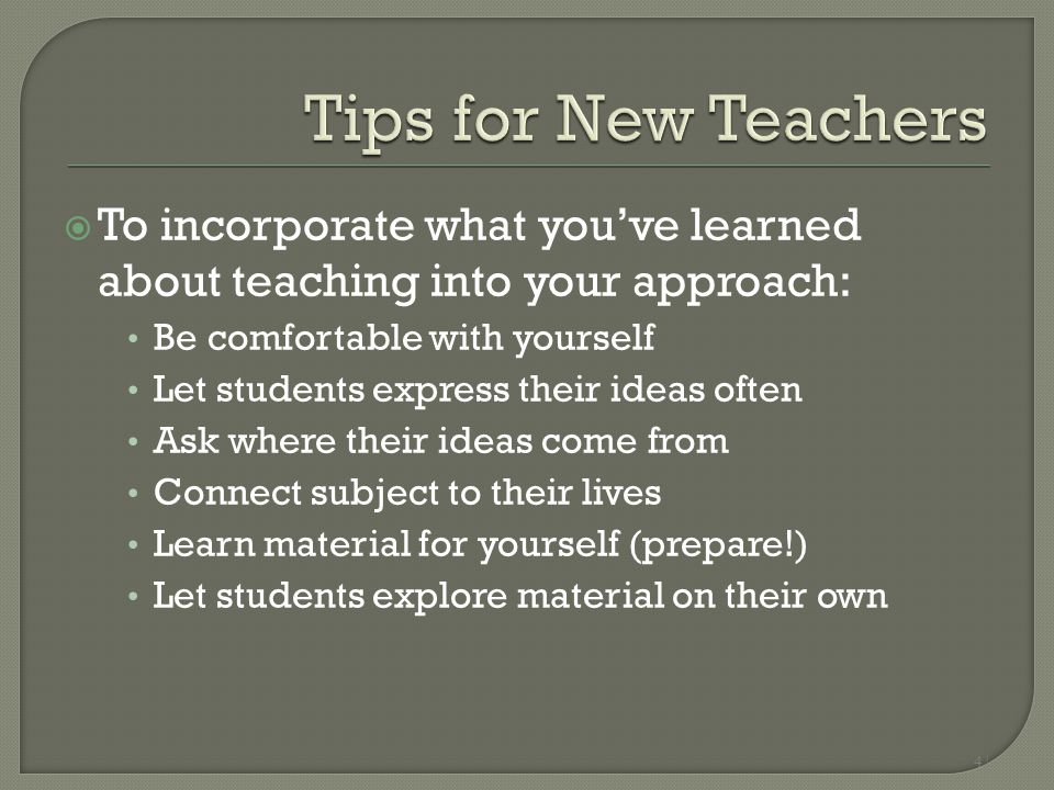 4 |  To incorporate what you've learned about teaching into your approach: Be comfortable with yourself Let students express their ideas often Ask wh