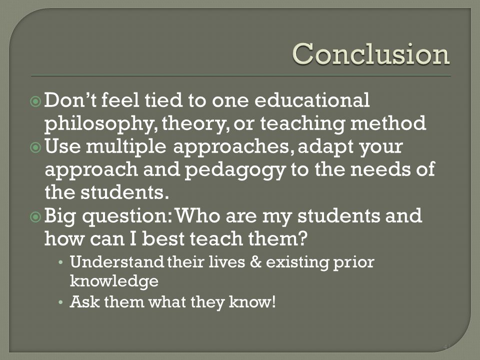 4 |  Don't feel tied to one educational philosophy, theory, or teaching method  Use multiple approaches, adapt your approach and pedagogy to the nee