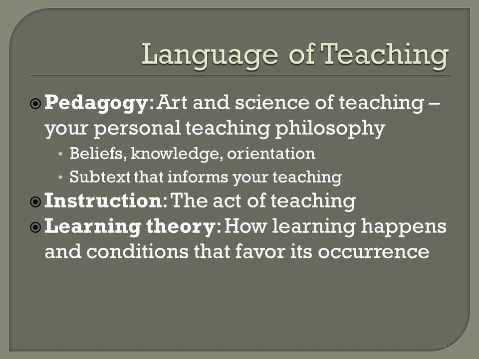 4 |  Pedagogy: Art and science of teaching – your personal teaching philosophy Beliefs, knowledge, orientation Subtext that informs your teaching  I