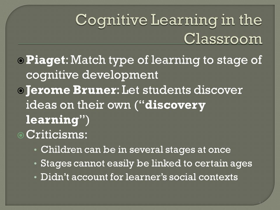 "4 |  Piaget: Match type of learning to stage of cognitive development  Jerome Bruner: Let students discover ideas on their own (""discovery learning"""