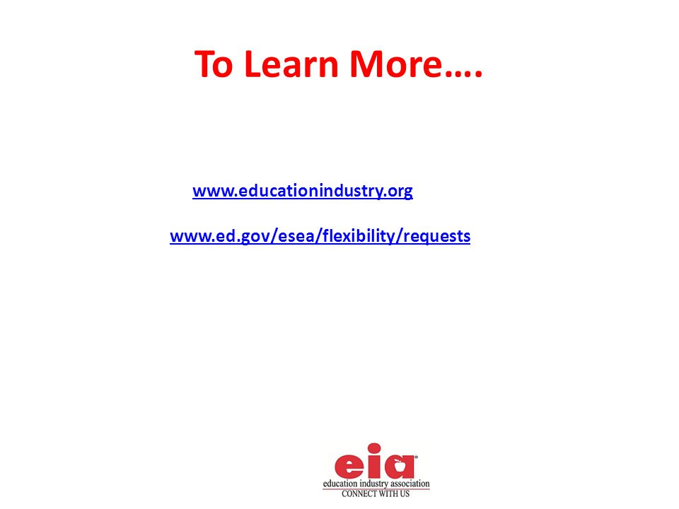 To Learn More…. www.educationindustry.org www.ed.gov/esea/flexibility/requests
