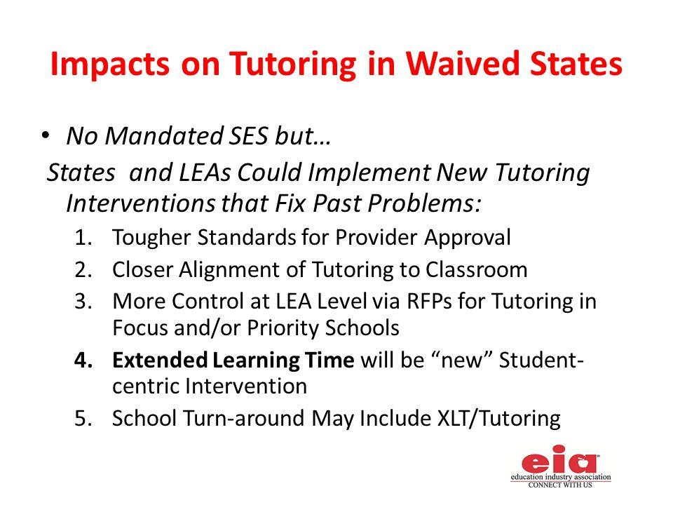 Impacts on Tutoring in Waived States No Mandated SES but… States and LEAs Could Implement New Tutoring Interventions that Fix Past Problems: 1.Tougher Standards for Provider Approval 2.Closer Alignment of Tutoring to Classroom 3.More Control at LEA Level via RFPs for Tutoring in Focus and/or Priority Schools 4.Extended Learning Time will be new Student- centric Intervention 5.School Turn-around May Include XLT/Tutoring