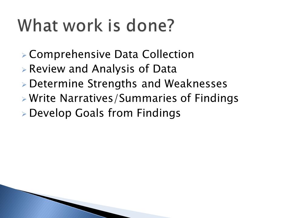  Comprehensive Data Collection  Review and Analysis of Data  Determine Strengths and Weaknesses  Write Narratives/Summaries of Findings  Develop Goals from Findings