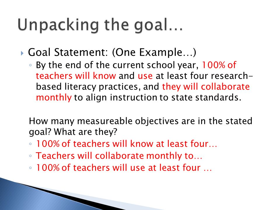  Goal Statement: (One Example…) ◦ By the end of the current school year, 100% of teachers will know and use at least four research- based literacy practices, and they will collaborate monthly to align instruction to state standards.