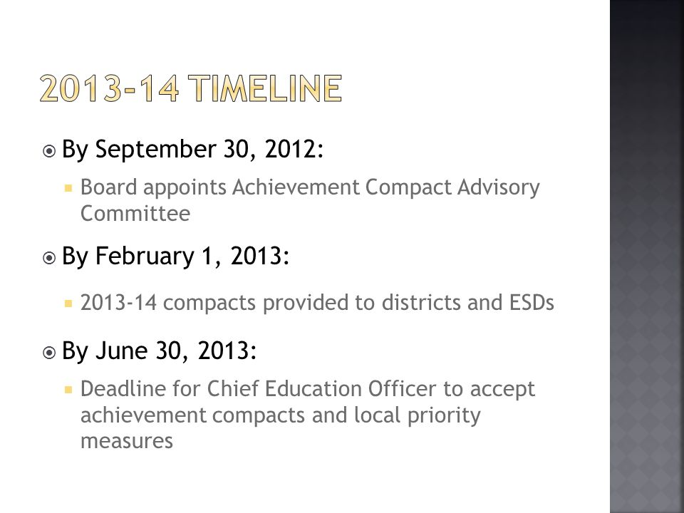  By September 30, 2012:  Board appoints Achievement Compact Advisory Committee  By February 1, 2013:  2013-14 compacts provided to districts and ESDs  By June 30, 2013:  Deadline for Chief Education Officer to accept achievement compacts and local priority measures