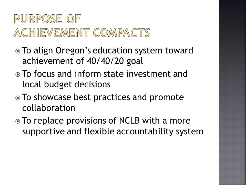  To align Oregon's education system toward achievement of 40/40/20 goal  To focus and inform state investment and local budget decisions  To showcase best practices and promote collaboration  To replace provisions of NCLB with a more supportive and flexible accountability system