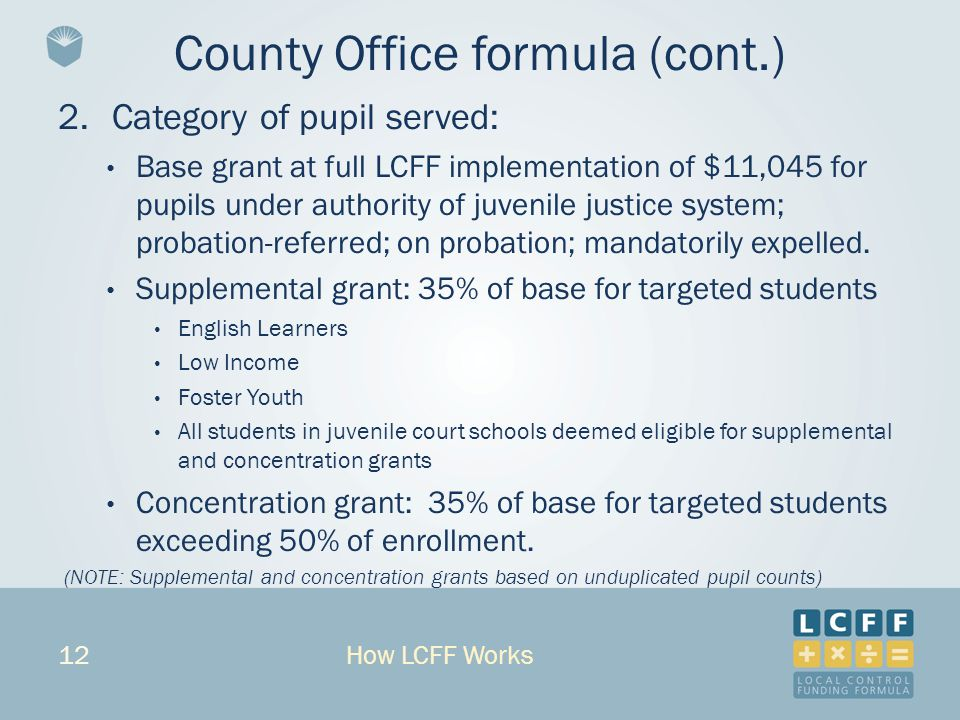 12 2.Category of pupil served: Base grant at full LCFF implementation of $11,045 for pupils under authority of juvenile justice system; probation-referred; on probation; mandatorily expelled.