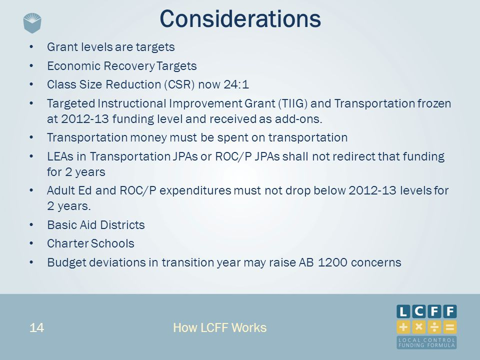 14 Considerations Grant levels are targets Economic Recovery Targets Class Size Reduction (CSR) now 24:1 Targeted Instructional Improvement Grant (TIIG) and Transportation frozen at 2012-13 funding level and received as add-ons.