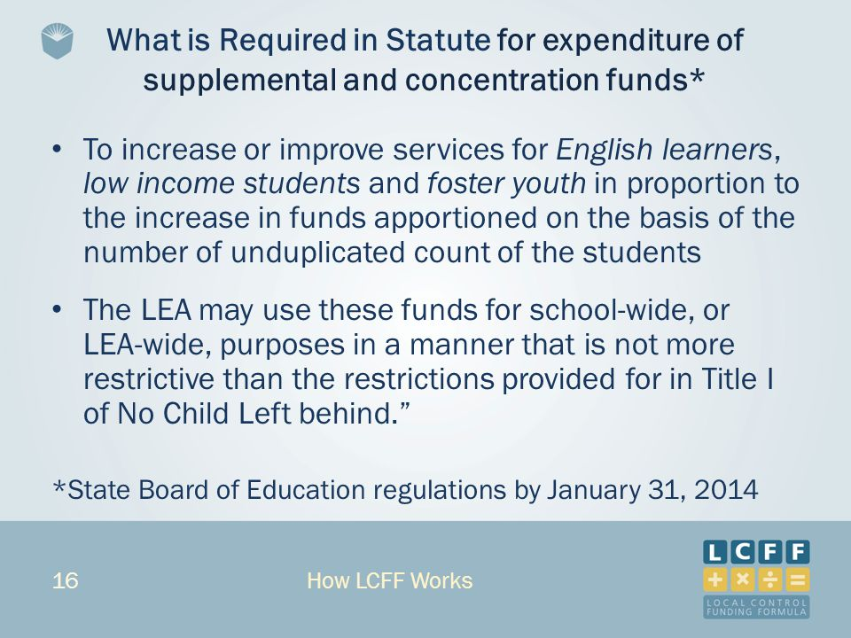 16 What is Required in Statute for expenditure of supplemental and concentration funds* To increase or improve services for English learners, low income students and foster youth in proportion to the increase in funds apportioned on the basis of the number of unduplicated count of the students The LEA may use these funds for school-wide, or LEA-wide, purposes in a manner that is not more restrictive than the restrictions provided for in Title I of No Child Left behind. *State Board of Education regulations by January 31, 2014 How LCFF Works