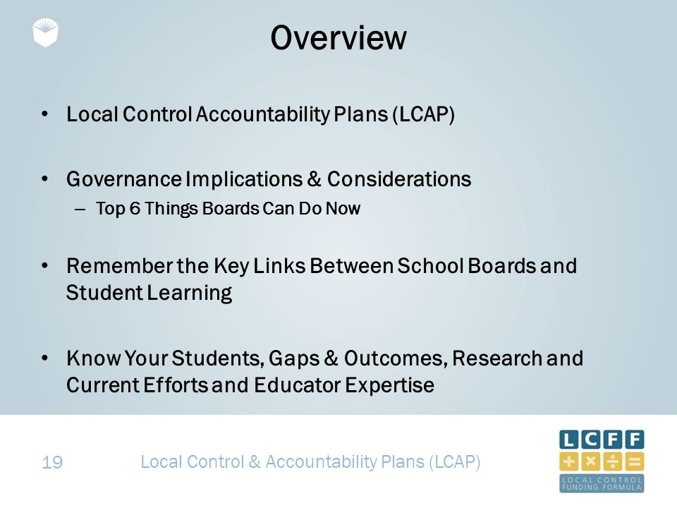 19 Overview Local Control Accountability Plans (LCAP) Governance Implications & Considerations – Top 6 Things Boards Can Do Now Remember the Key Links Between School Boards and Student Learning Know Your Students, Gaps & Outcomes, Research and Current Efforts and Educator Expertise Local Control & Accountability Plans (LCAP)