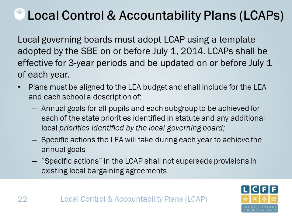 22 Local Control & Accountability Plans (LCAPs) Local governing boards must adopt LCAP using a template adopted by the SBE on or before July 1, 2014.