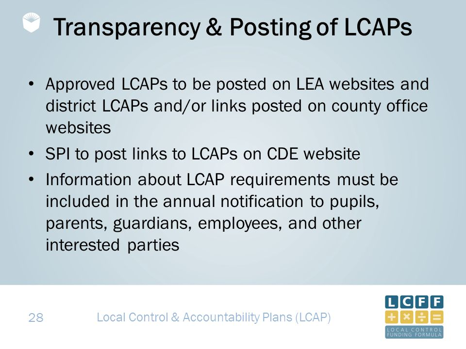 28 Transparency & Posting of LCAPs Approved LCAPs to be posted on LEA websites and district LCAPs and/or links posted on county office websites SPI to post links to LCAPs on CDE website Information about LCAP requirements must be included in the annual notification to pupils, parents, guardians, employees, and other interested parties Local Control & Accountability Plans (LCAP)