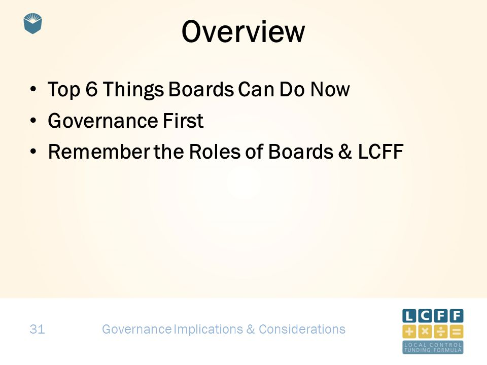 31 Overview Top 6 Things Boards Can Do Now Governance First Remember the Roles of Boards & LCFF Governance Implications & Considerations