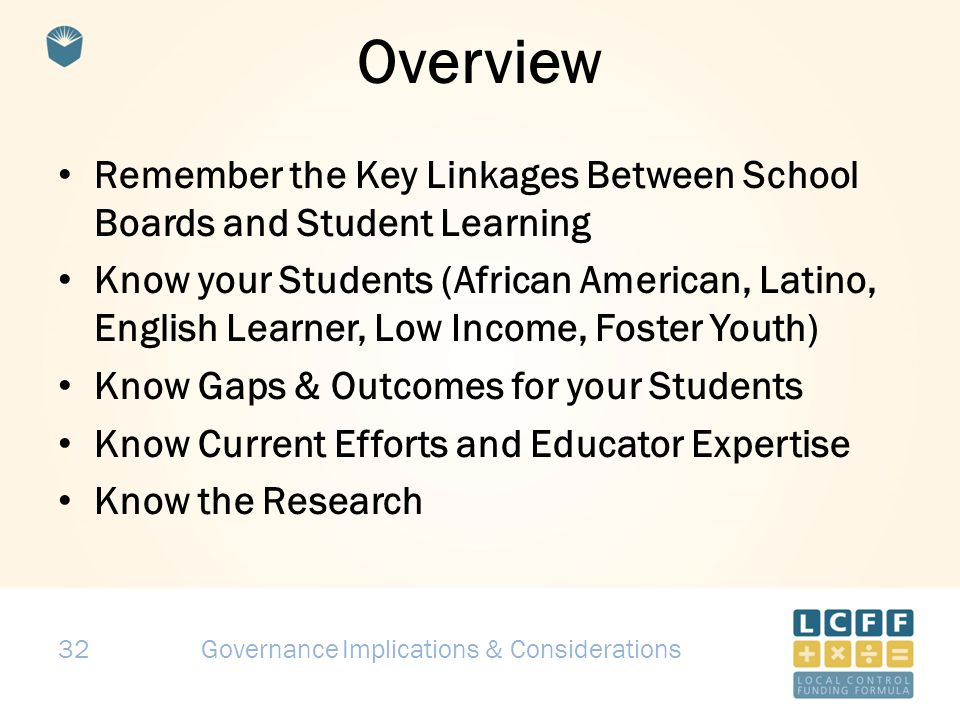32 Overview Remember the Key Linkages Between School Boards and Student Learning Know your Students (African American, Latino, English Learner, Low Income, Foster Youth) Know Gaps & Outcomes for your Students Know Current Efforts and Educator Expertise Know the Research Governance Implications & Considerations