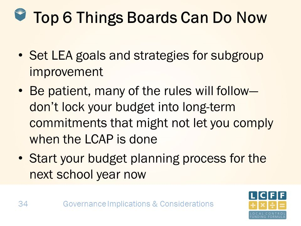 34 Top 6 Things Boards Can Do Now Set LEA goals and strategies for subgroup improvement Be patient, many of the rules will follow— don't lock your budget into long-term commitments that might not let you comply when the LCAP is done Start your budget planning process for the next school year now Governance Implications & Considerations