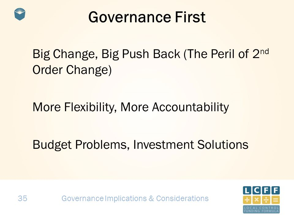 35 Governance First Big Change, Big Push Back (The Peril of 2 nd Order Change) More Flexibility, More Accountability Budget Problems, Investment Solutions Governance Implications & Considerations