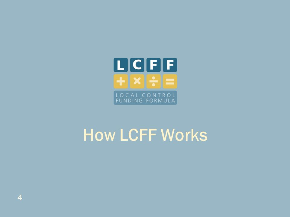 5 Key Precepts of LCFF Based on specific considerations: – Equity, additional resources for students with greater needs Low-income students English learners Foster youth – Local decision-making and stakeholder involvement – Accountability – Transparency – Alignment of budgeting with accountability plans How LCFF Works