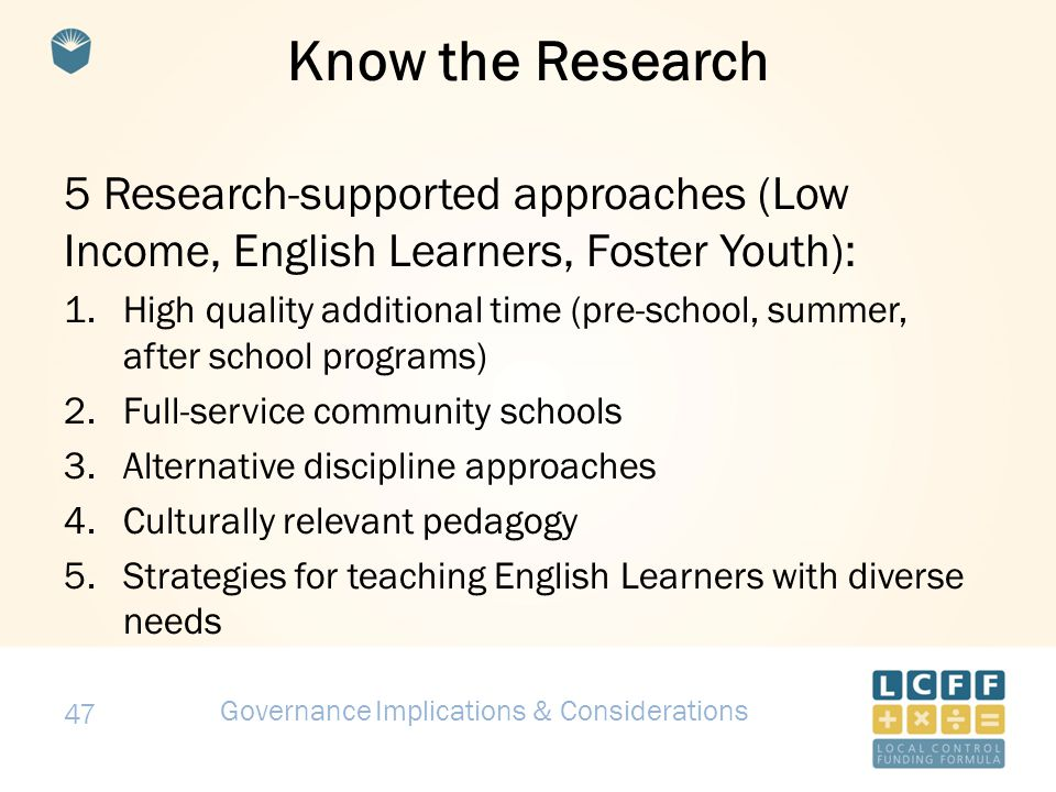 47 Know the Research 5 Research-supported approaches (Low Income, English Learners, Foster Youth): 1.High quality additional time (pre-school, summer, after school programs) 2.Full-service community schools 3.Alternative discipline approaches 4.Culturally relevant pedagogy 5.Strategies for teaching English Learners with diverse needs LCFF Strategies Governance Implications & Considerations