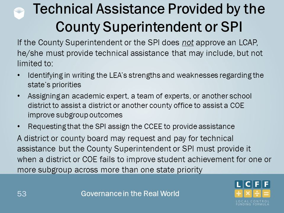 53 Technical Assistance Provided by the County Superintendent or SPI If the County Superintendent or the SPI does not approve an LCAP, he/she must provide technical assistance that may include, but not limited to: Identifying in writing the LEA's strengths and weaknesses regarding the state's priorities Assigning an academic expert, a team of experts, or another school district to assist a district or another county office to assist a COE improve subgroup outcomes Requesting that the SPI assign the CCEE to provide assistance A district or county board may request and pay for technical assistance but the County Superintendent or SPI must provide it when a district or COE fails to improve student achievement for one or more subgroup across more than one state priority Governance in the Real World