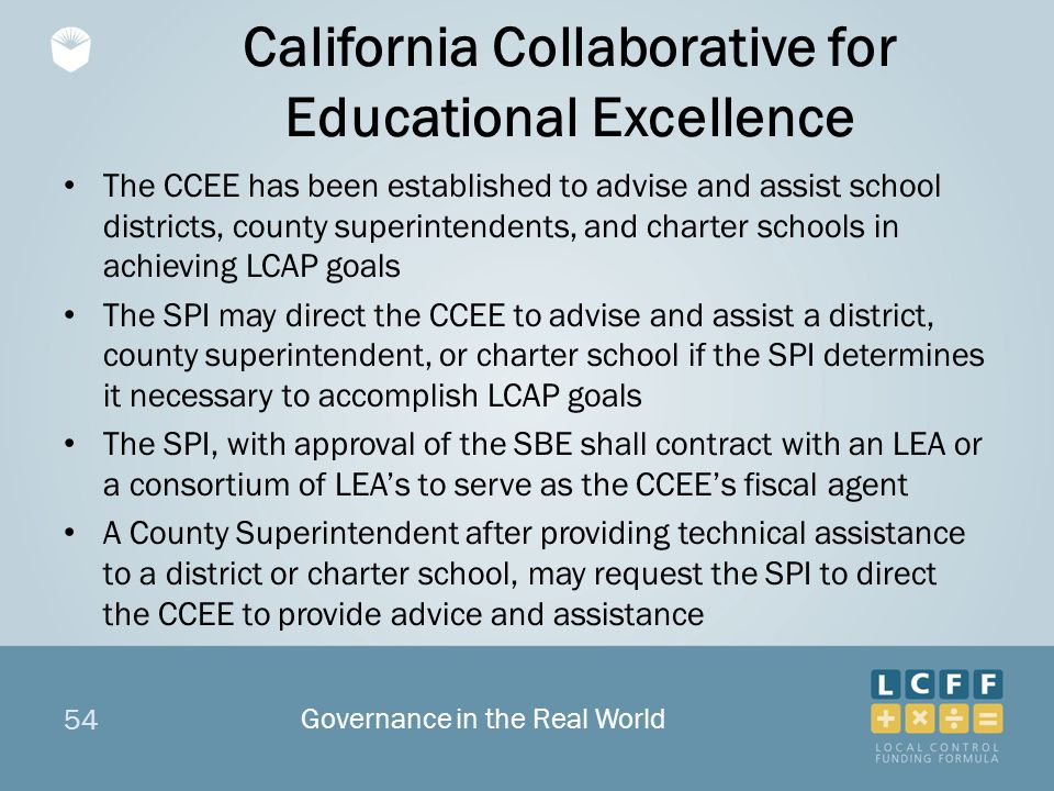54 California Collaborative for Educational Excellence The CCEE has been established to advise and assist school districts, county superintendents, and charter schools in achieving LCAP goals The SPI may direct the CCEE to advise and assist a district, county superintendent, or charter school if the SPI determines it necessary to accomplish LCAP goals The SPI, with approval of the SBE shall contract with an LEA or a consortium of LEA's to serve as the CCEE's fiscal agent A County Superintendent after providing technical assistance to a district or charter school, may request the SPI to direct the CCEE to provide advice and assistance Governance in the Real World