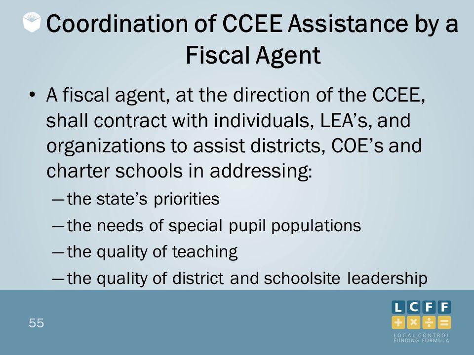 55 Coordination of CCEE Assistance by a Fiscal Agent A fiscal agent, at the direction of the CCEE, shall contract with individuals, LEA's, and organizations to assist districts, COE's and charter schools in addressing : ―the state's priorities ―the needs of special pupil populations ―the quality of teaching ―the quality of district and schoolsite leadership